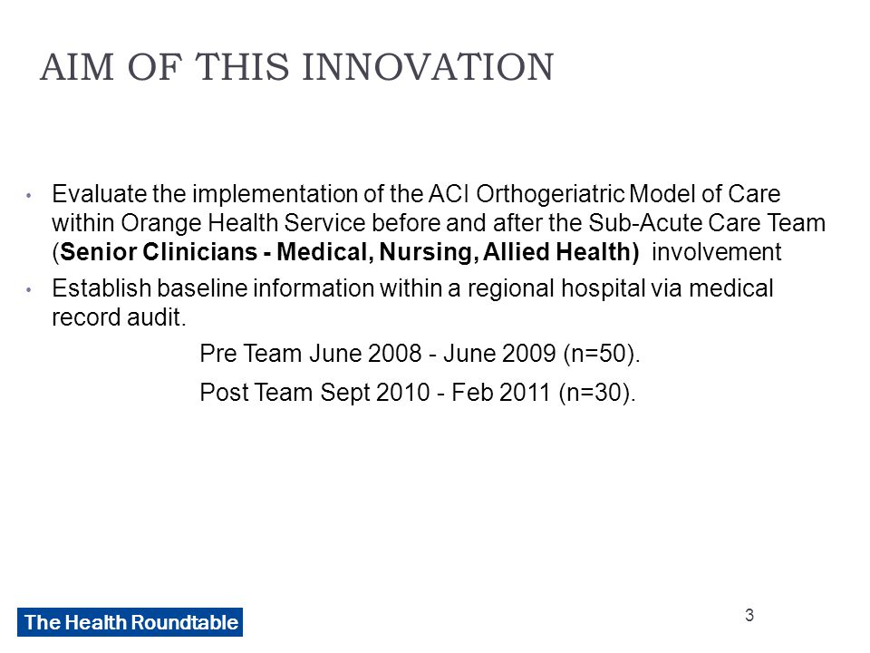 The Health Roundtable AIM OF THIS INNOVATION Evaluate the implementation of the ACI Orthogeriatric Model of Care within Orange Health Service before and after the Sub-Acute Care Team (Senior Clinicians - Medical, Nursing, Allied Health) involvement Establish baseline information within a regional hospital via medical record audit.
