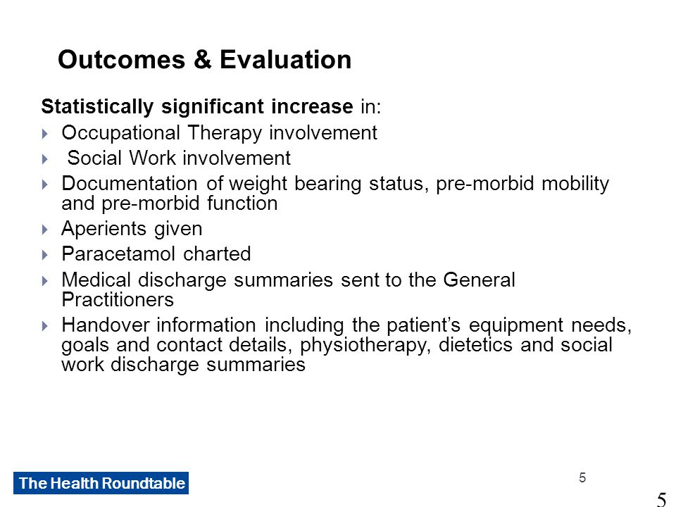 The Health Roundtable Outcomes & Evaluation Statistically significant increase in:  Occupational Therapy involvement  Social Work involvement  Documentation of weight bearing status, pre-morbid mobility and pre-morbid function  Aperients given  Paracetamol charted  Medical discharge summaries sent to the General Practitioners  Handover information including the patient's equipment needs, goals and contact details, physiotherapy, dietetics and social work discharge summaries 5 5