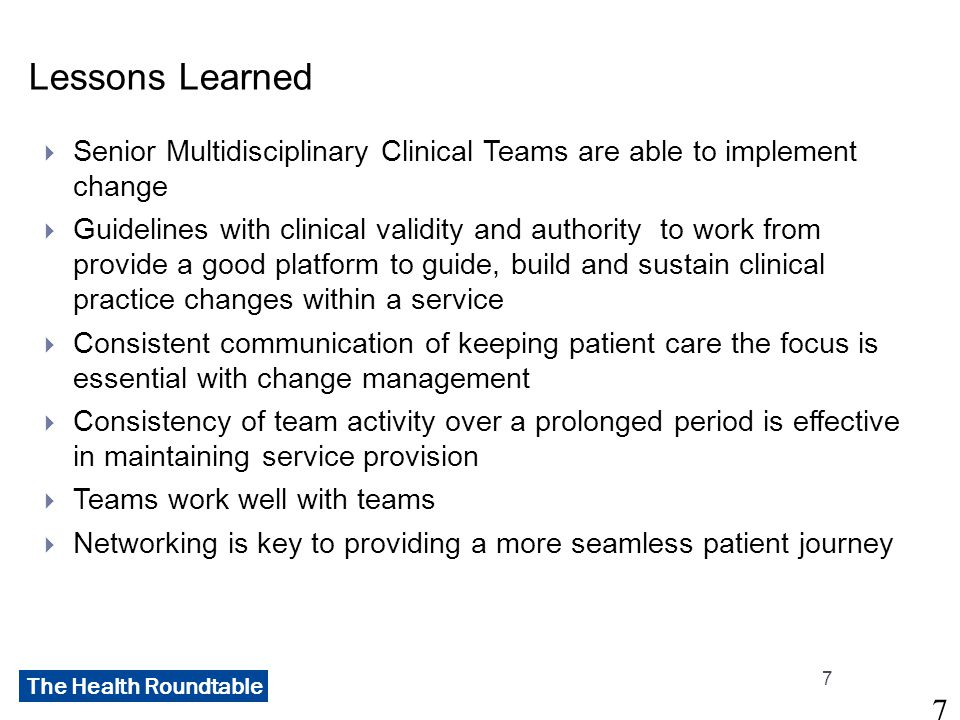 The Health Roundtable Lessons Learned  Senior Multidisciplinary Clinical Teams are able to implement change  Guidelines with clinical validity and authority to work from provide a good platform to guide, build and sustain clinical practice changes within a service  Consistent communication of keeping patient care the focus is essential with change management  Consistency of team activity over a prolonged period is effective in maintaining service provision  Teams work well with teams  Networking is key to providing a more seamless patient journey 7 7