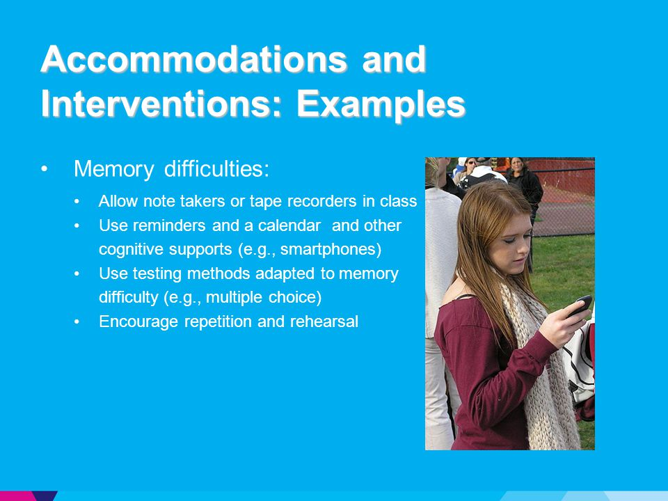 Accommodations and Interventions: Examples Memory difficulties: Allow note takers or tape recorders in class Use reminders and a calendar and other cognitive supports (e.g., smartphones) Use testing methods adapted to memory difficulty (e.g., multiple choice) Encourage repetition and rehearsal