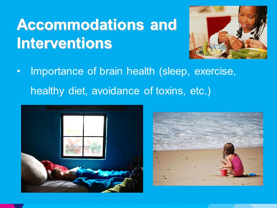 Accommodations and Interventions Importance of brain health (sleep, exercise, healthy diet, avoidance of toxins, etc.)