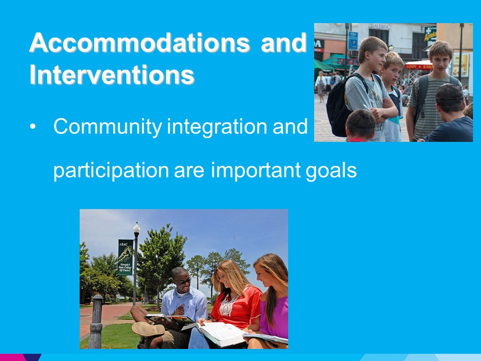 Accommodations and Interventions Community integration and participation are important goals