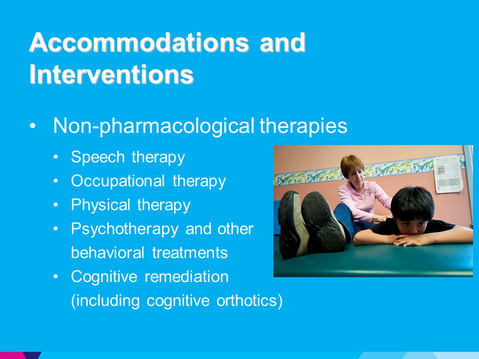 Accommodations and Interventions Non-pharmacological therapies Speech therapy Occupational therapy Physical therapy Psychotherapy and other behavioral treatments Cognitive remediation (including cognitive orthotics)