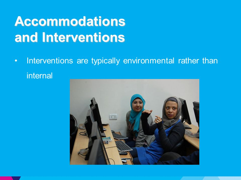 Accommodations and Interventions Interventions are typically environmental rather than internal