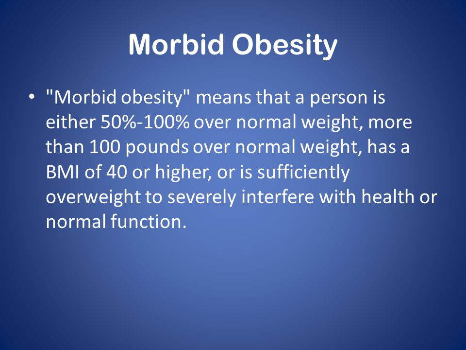 Morbid Obesity Morbid obesity means that a person is either 50%-100% over normal weight, more than 100 pounds over normal weight, has a BMI of 40 or higher, or is sufficiently overweight to severely interfere with health or normal function.