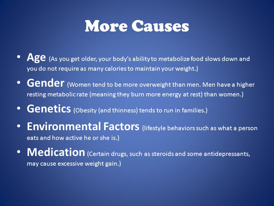 More Causes Age (As you get older, your body s ability to metabolize food slows down and you do not require as many calories to maintain your weight.) Gender (Women tend to be more overweight than men.