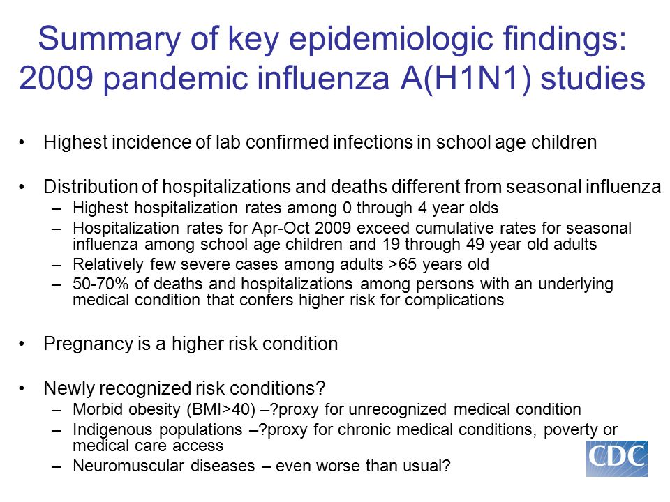 Summary of key epidemiologic findings: 2009 pandemic influenza A(H1N1) studies Highest incidence of lab confirmed infections in school age children Distribution of hospitalizations and deaths different from seasonal influenza –Highest hospitalization rates among 0 through 4 year olds –Hospitalization rates for Apr-Oct 2009 exceed cumulative rates for seasonal influenza among school age children and 19 through 49 year old adults –Relatively few severe cases among adults >65 years old –50-70% of deaths and hospitalizations among persons with an underlying medical condition that confers higher risk for complications Pregnancy is a higher risk condition Newly recognized risk conditions.