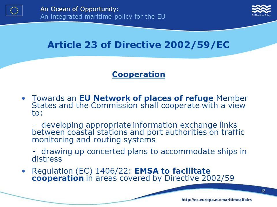 An Ocean of Opportunity: An integrated maritime policy for the EU 12 An Ocean of Opportunity: An integrated maritime policy for the EU 12 Article 23 of Directive 2002/59/EC Cooperation Towards an EU Network of places of refuge Member States and the Commission shall cooperate with a view to: - developing appropriate information exchange links between coastal stations and port authorities on traffic monitoring and routing systems - drawing up concerted plans to accommodate ships in distress Regulation (EC) 1406/22: EMSA to facilitate cooperation in areas covered by Directive 2002/59
