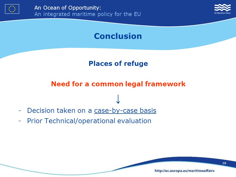 An Ocean of Opportunity: An integrated maritime policy for the EU 18 An Ocean of Opportunity: An integrated maritime policy for the EU 18 Conclusion Places of refuge Need for a common legal framework ↓ -Decision taken on a case-by-case basis -Prior Technical/operational evaluation