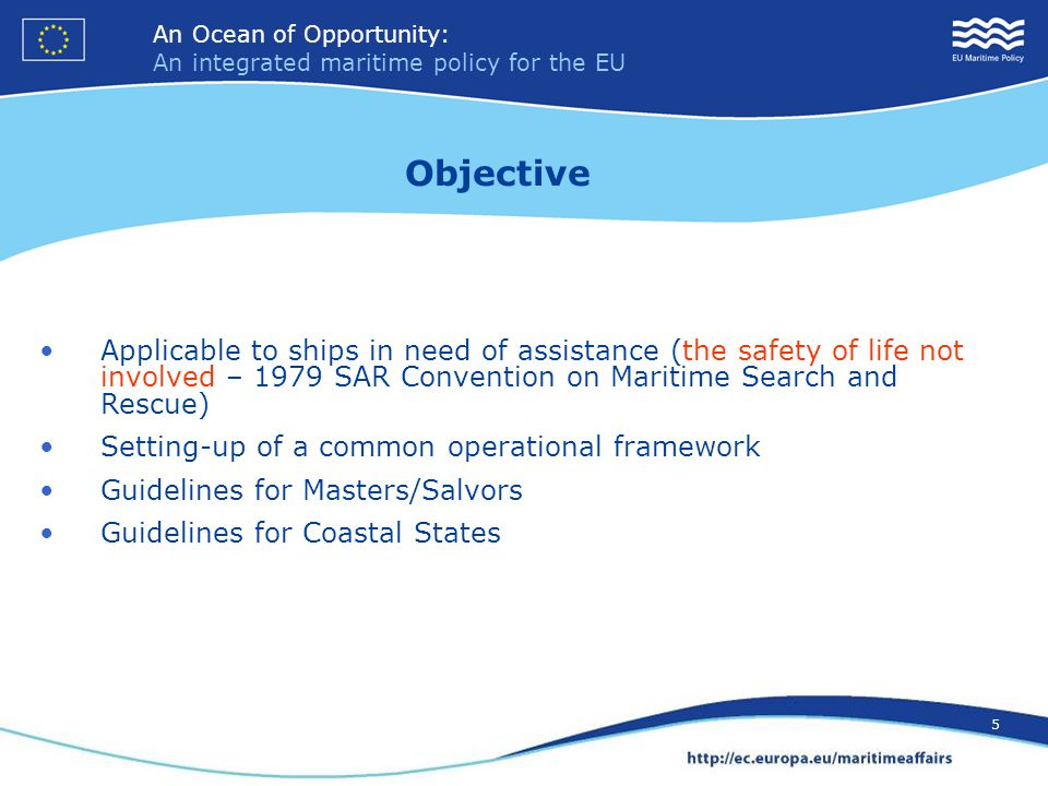 An Ocean of Opportunity: An integrated maritime policy for the EU 5 An Ocean of Opportunity: An integrated maritime policy for the EU 5 Applicable to ships in need of assistance (the safety of life not involved – 1979 SAR Convention on Maritime Search and Rescue) Setting-up of a common operational framework Guidelines for Masters/Salvors Guidelines for Coastal States Objective