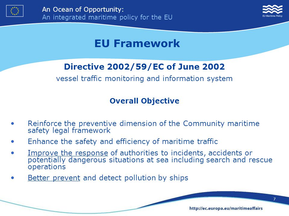 An Ocean of Opportunity: An integrated maritime policy for the EU 7 An Ocean of Opportunity: An integrated maritime policy for the EU 7 Directive 2002/59/EC of June 2002 vessel traffic monitoring and information system Overall Objective Reinforce the preventive dimension of the Community maritime safety legal framework Enhance the safety and efficiency of maritime traffic Improve the response of authorities to incidents, accidents or potentially dangerous situations at sea including search and rescue operations Better prevent and detect pollution by ships EU Framework