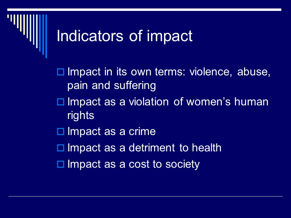 Indicators of impact  Impact in its own terms: violence, abuse, pain and suffering  Impact as a violation of women's human rights  Impact as a crime  Impact as a detriment to health  Impact as a cost to society
