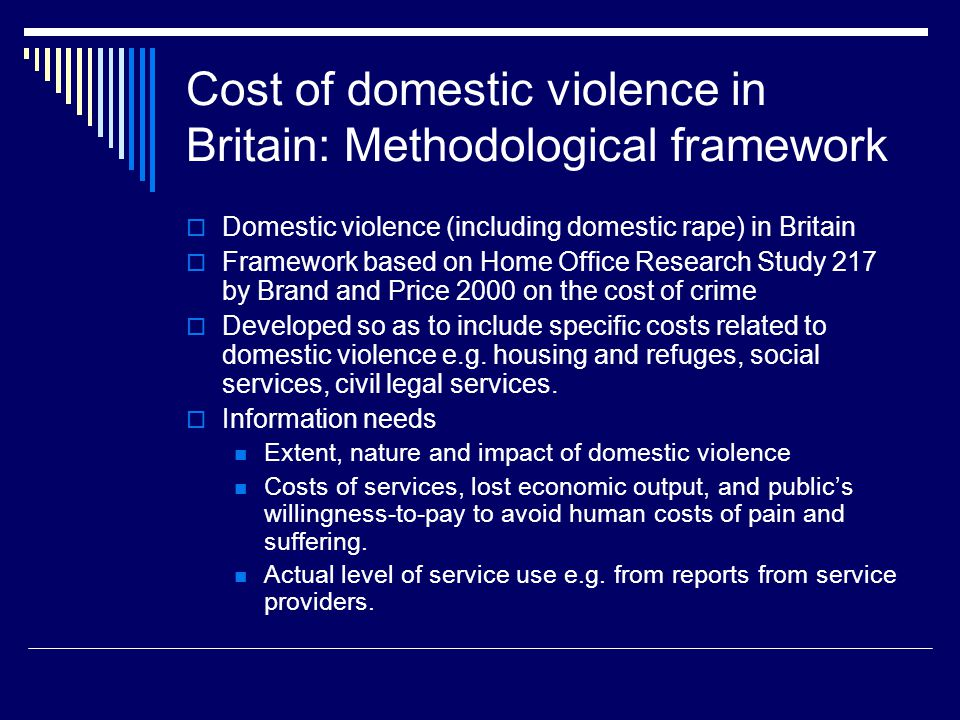 Cost of domestic violence in Britain: Methodological framework  Domestic violence (including domestic rape) in Britain  Framework based on Home Office Research Study 217 by Brand and Price 2000 on the cost of crime  Developed so as to include specific costs related to domestic violence e.g.