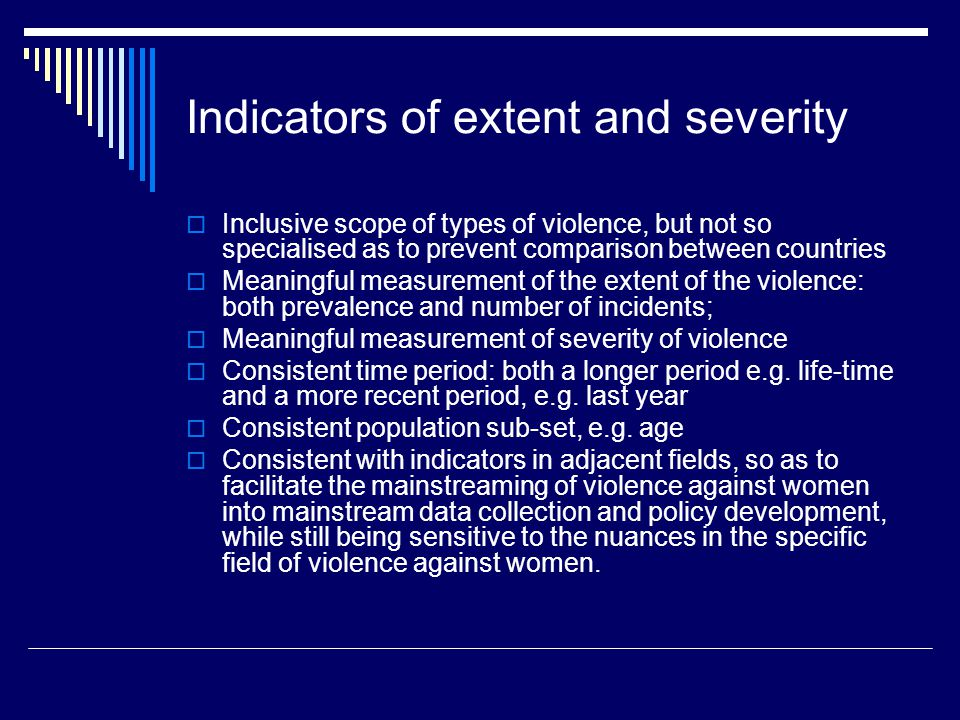 Indicators of extent and severity  Inclusive scope of types of violence, but not so specialised as to prevent comparison between countries  Meaningful measurement of the extent of the violence: both prevalence and number of incidents;  Meaningful measurement of severity of violence  Consistent time period: both a longer period e.g.