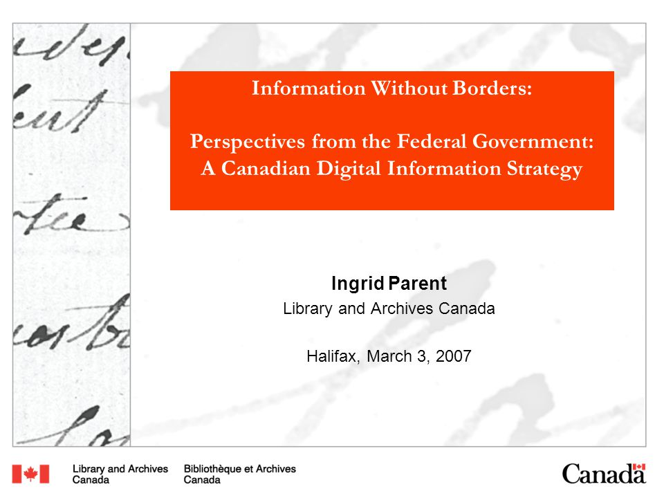Information Without Borders: Perspectives from the Federal Government: A Canadian Digital Information Strategy Ingrid Parent Library and Archives Canada Halifax, March 3, 2007