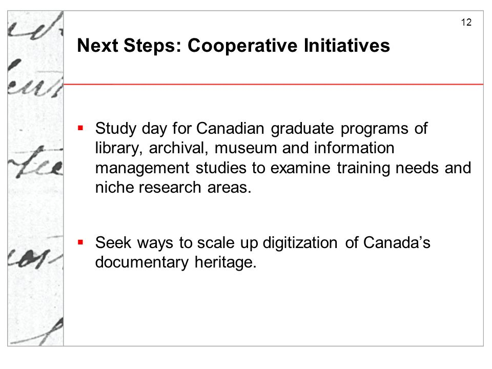 12 Next Steps: Cooperative Initiatives  Study day for Canadian graduate programs of library, archival, museum and information management studies to examine training needs and niche research areas.