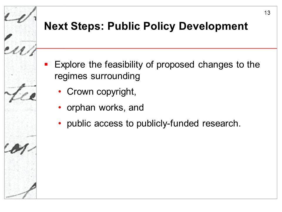 13 Next Steps: Public Policy Development  Explore the feasibility of proposed changes to the regimes surrounding Crown copyright, orphan works, and public access to publicly-funded research.