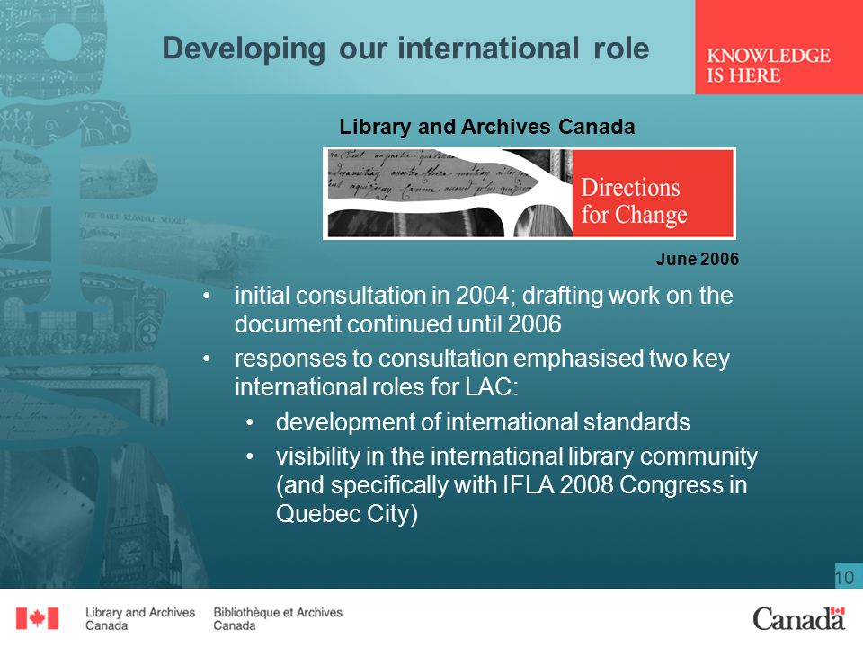 10 Developing our international role initial consultation in 2004; drafting work on the document continued until 2006 responses to consultation emphasised two key international roles for LAC: development of international standards visibility in the international library community (and specifically with IFLA 2008 Congress in Quebec City) Library and Archives Canada June 2006