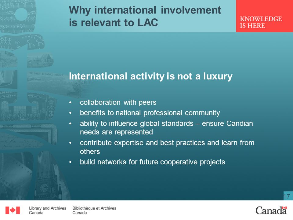 17 Why international involvement is relevant to LAC International activity is not a luxury collaboration with peers benefits to national professional community ability to influence global standards – ensure Candian needs are represented contribute expertise and best practices and learn from others build networks for future cooperative projects