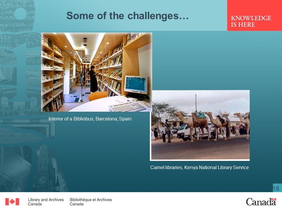 18 Some of the challenges… Camel libraries, Kenya National Library Service Interior of a Bibliobus, Barcelona, Spain
