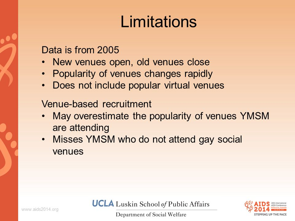 Limitations Data is from 2005 New venues open, old venues close Popularity of venues changes rapidly Does not include popular virtual venues Venue-based recruitment May overestimate the popularity of venues YMSM are attending Misses YMSM who do not attend gay social venues