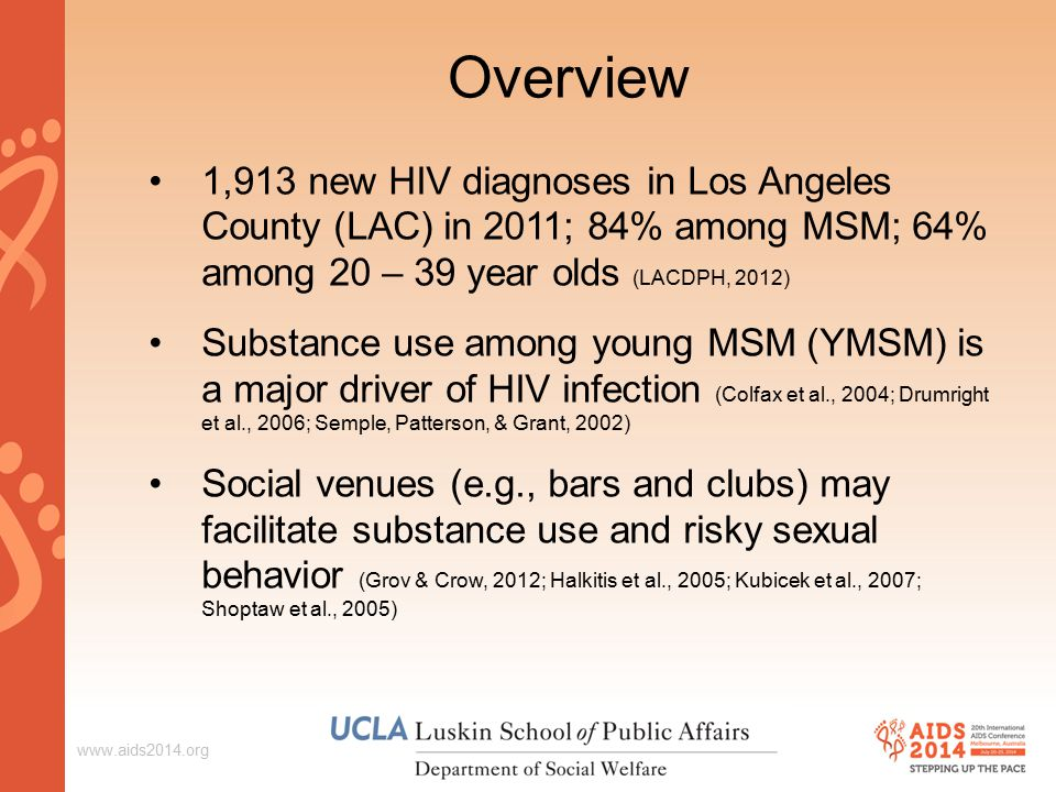 Overview 1,913 new HIV diagnoses in Los Angeles County (LAC) in 2011; 84% among MSM; 64% among 20 – 39 year olds (LACDPH, 2012) Substance use among young MSM (YMSM) is a major driver of HIV infection (Colfax et al., 2004; Drumright et al., 2006; Semple, Patterson, & Grant, 2002) Social venues (e.g., bars and clubs) may facilitate substance use and risky sexual behavior (Grov & Crow, 2012; Halkitis et al., 2005; Kubicek et al., 2007; Shoptaw et al., 2005)