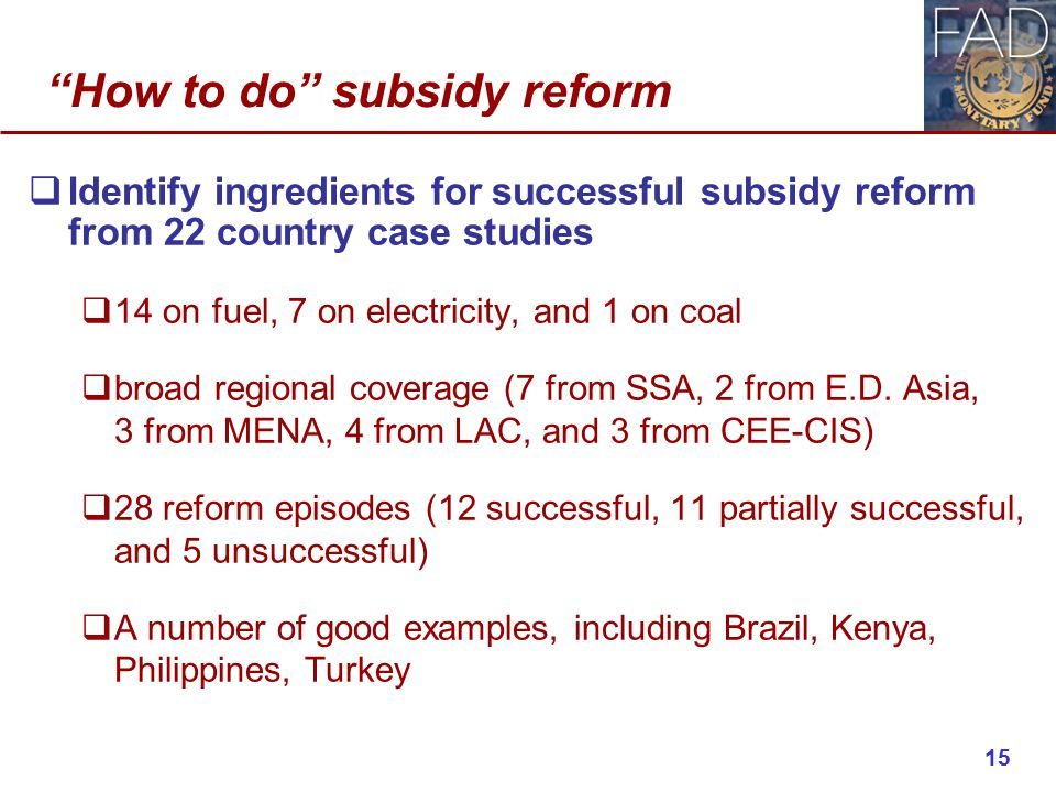 How to do subsidy reform  Identify ingredients for successful subsidy reform from 22 country case studies  14 on fuel, 7 on electricity, and 1 on coal  broad regional coverage (7 from SSA, 2 from E.D.