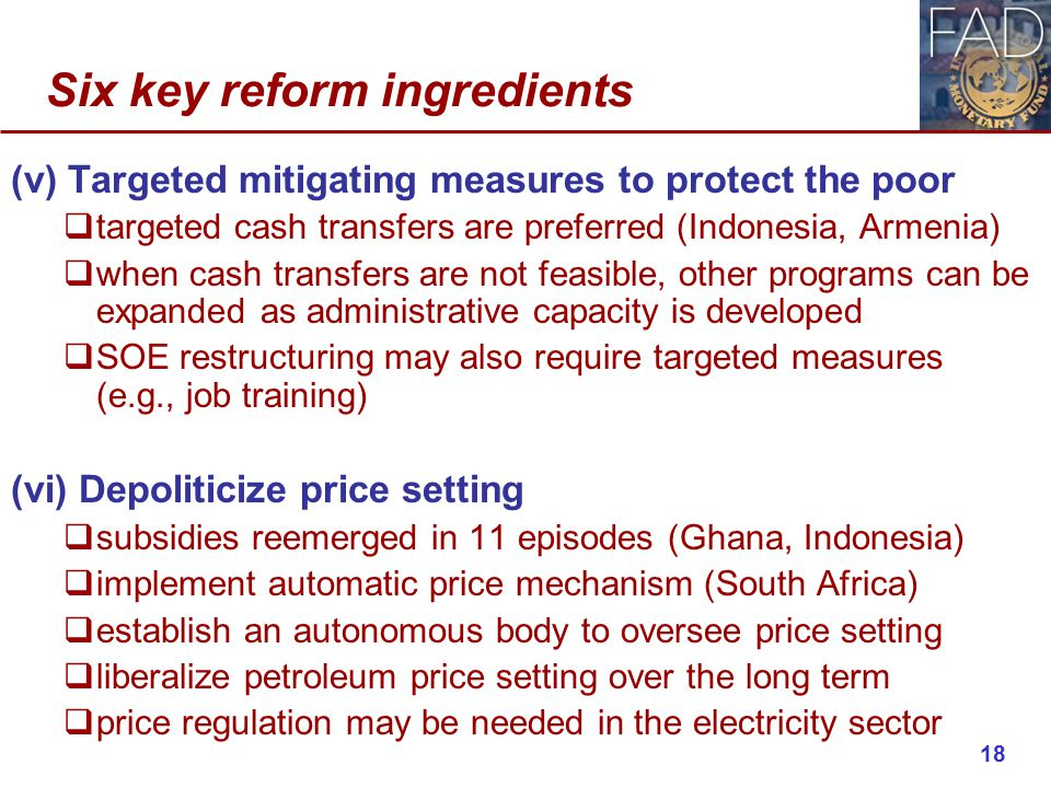 Six key reform ingredients (v) Targeted mitigating measures to protect the poor  targeted cash transfers are preferred (Indonesia, Armenia)  when cash transfers are not feasible, other programs can be expanded as administrative capacity is developed  SOE restructuring may also require targeted measures (e.g., job training) (vi) Depoliticize price setting  subsidies reemerged in 11 episodes (Ghana, Indonesia)  implement automatic price mechanism (South Africa)  establish an autonomous body to oversee price setting  liberalize petroleum price setting over the long term  price regulation may be needed in the electricity sector 18