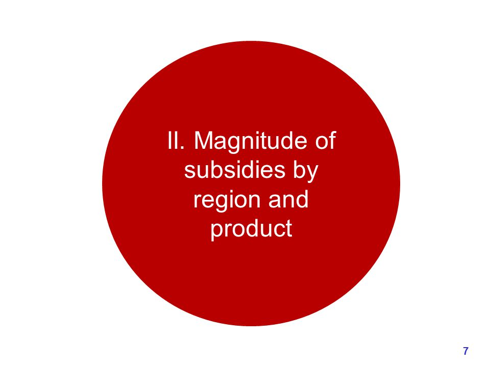 II. Magnitude of subsidies by region and product 7