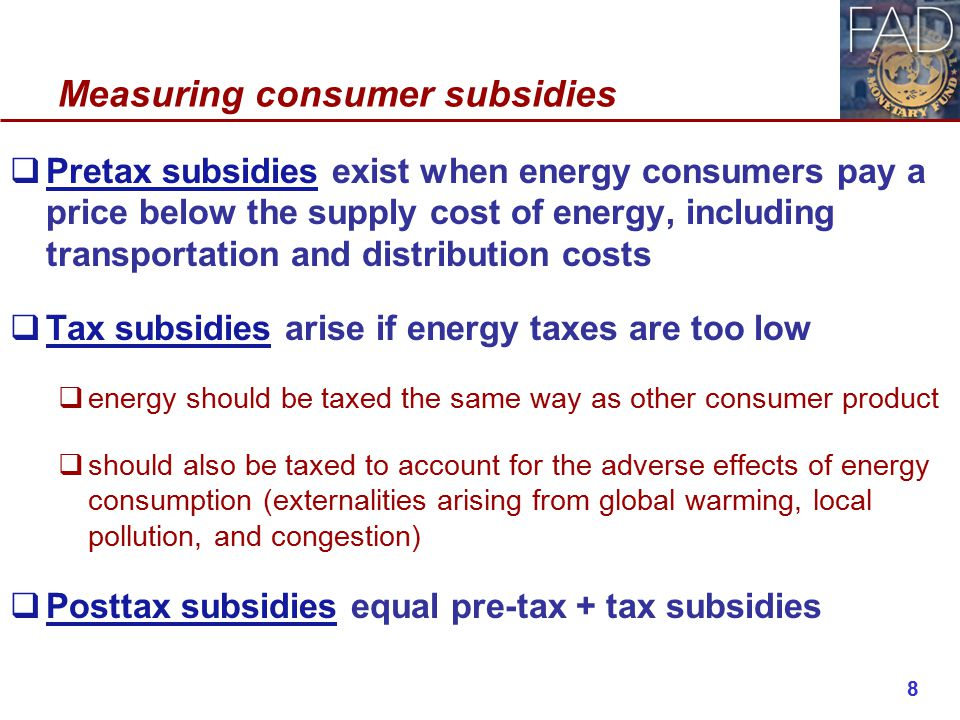 Measuring consumer subsidies  Pretax subsidies exist when energy consumers pay a price below the supply cost of energy, including transportation and distribution costs  Tax subsidies arise if energy taxes are too low  energy should be taxed the same way as other consumer product  should also be taxed to account for the adverse effects of energy consumption (externalities arising from global warming, local pollution, and congestion)  Posttax subsidies equal pre-tax + tax subsidies 8
