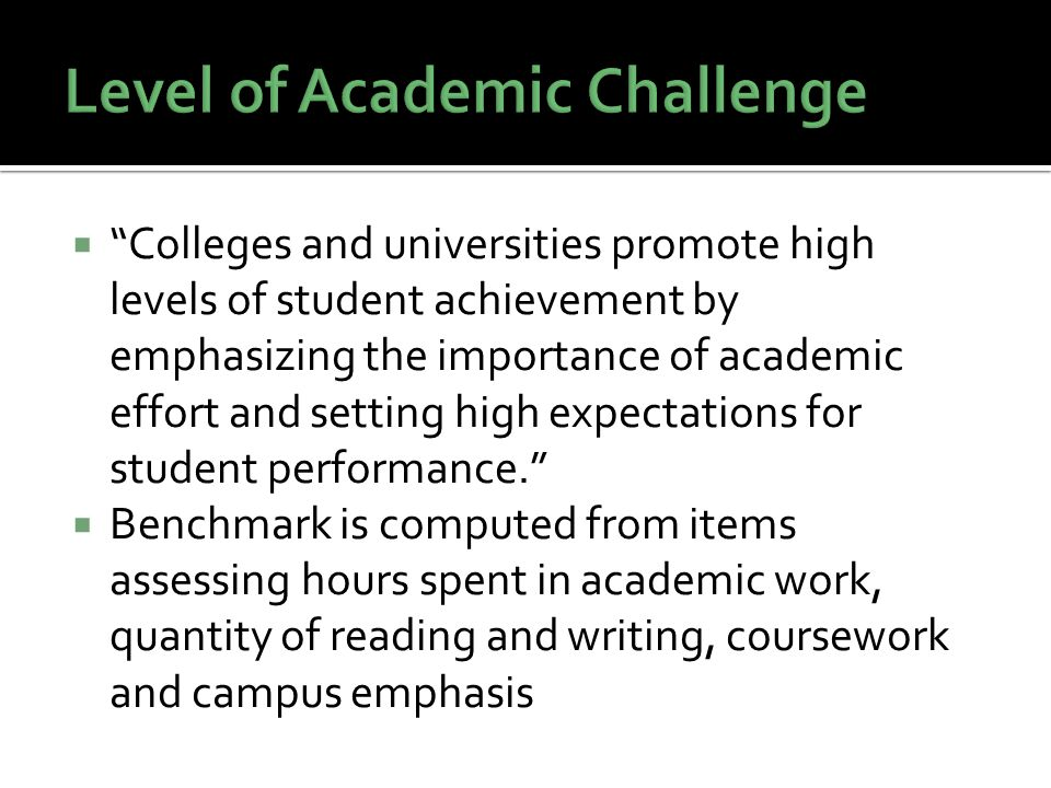  Colleges and universities promote high levels of student achievement by emphasizing the importance of academic effort and setting high expectations for student performance.  Benchmark is computed from items assessing hours spent in academic work, quantity of reading and writing, coursework and campus emphasis