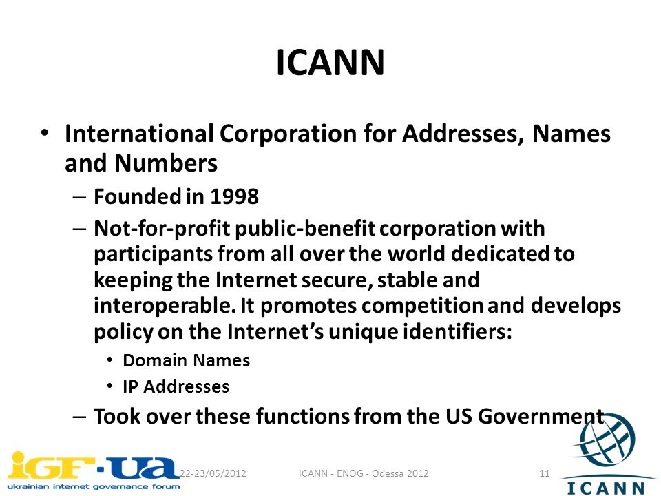 ICANN International Corporation for Addresses, Names and Numbers – Founded in 1998 – Not-for-profit public-benefit corporation with participants from all over the world dedicated to keeping the Internet secure, stable and interoperable.