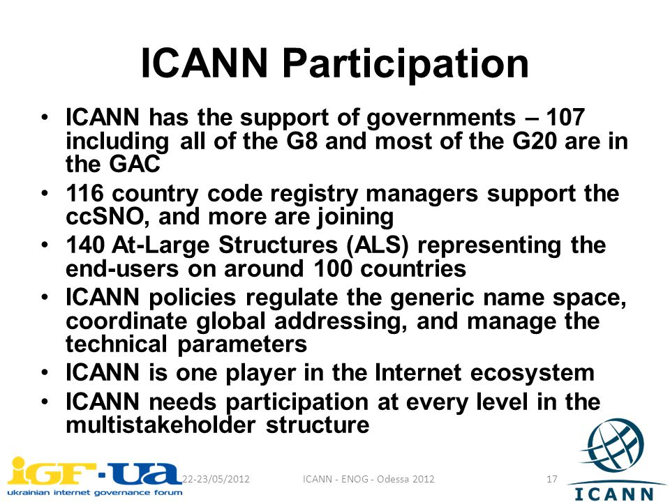 ICANN Participation ICANN has the support of governments – 107 including all of the G8 and most of the G20 are in the GAC 116 country code registry managers support the ccSNO, and more are joining 140 At-Large Structures (ALS) representing the end-users on around 100 countries ICANN policies regulate the generic name space, coordinate global addressing, and manage the technical parameters ICANN is one player in the Internet ecosystem ICANN needs participation at every level in the multistakeholder structure 22-23/05/2012ICANN - ENOG - Odessa