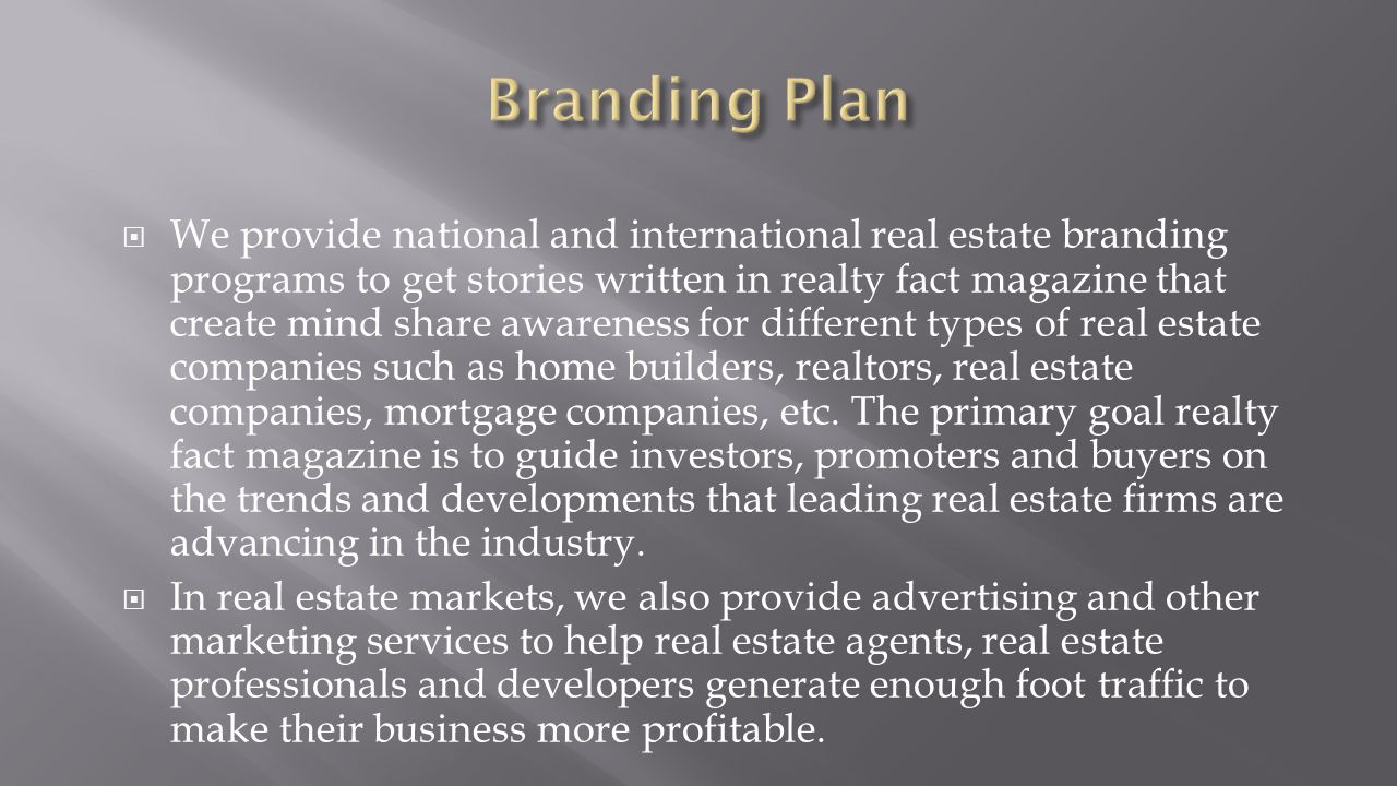  We provide national and international real estate branding programs to get stories written in realty fact magazine that create mind share awareness for different types of real estate companies such as home builders, realtors, real estate companies, mortgage companies, etc.