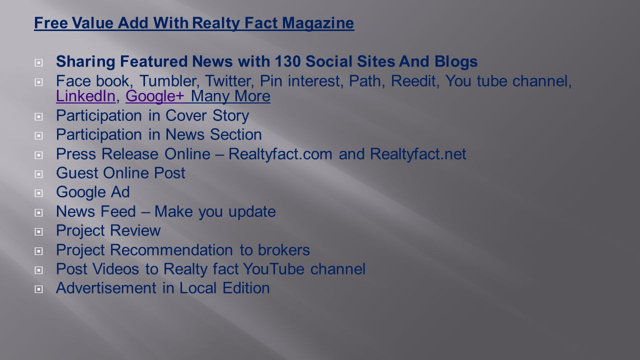 Free Value Add With Realty Fact Magazine  Sharing Featured News with 130 Social Sites And Blogs  Face book, Tumbler, Twitter, Pin interest, Path, Reedit, You tube channel, LinkedIn, Google+ Many More LinkedInGoogle+  Participation in Cover Story  Participation in News Section  Press Release Online – Realtyfact.com and Realtyfact.net  Guest Online Post  Google Ad  News Feed – Make you update  Project Review  Project Recommendation to brokers  Post Videos to Realty fact YouTube channel  Advertisement in Local Edition