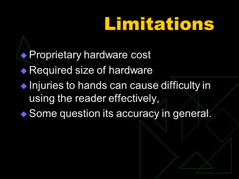 Limitations  Proprietary hardware cost  Required size of hardware  Injuries to hands can cause difficulty in using the reader effectively,  Some question its accuracy in general.
