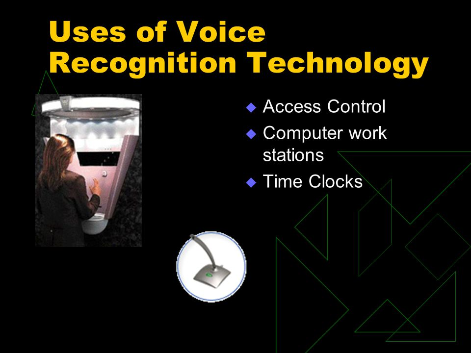 Uses of Voice Recognition Technology  Access Control  Computer work stations  Time Clocks
