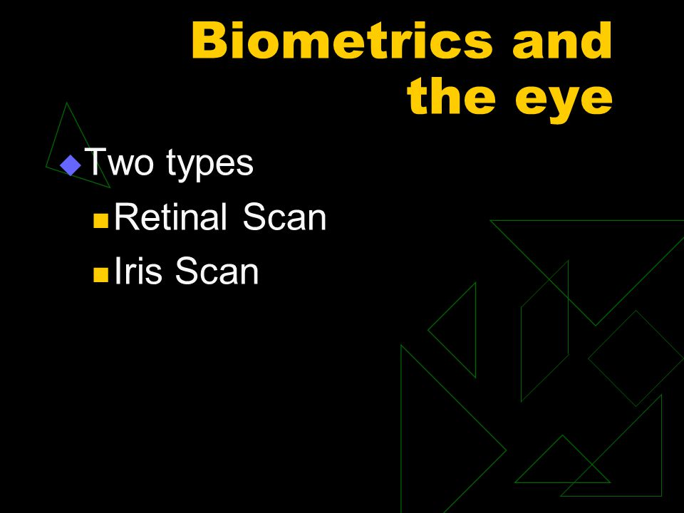 Biometrics and the eye  Two types Retinal Scan Iris Scan
