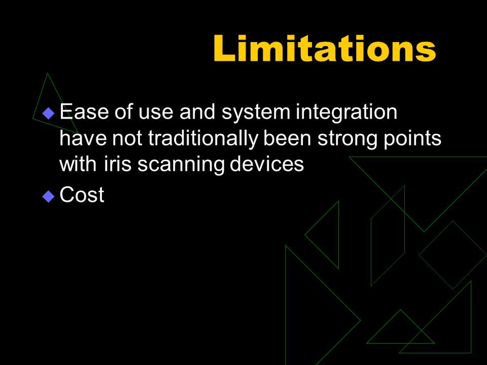 Limitations  Ease of use and system integration have not traditionally been strong points with iris scanning devices  Cost