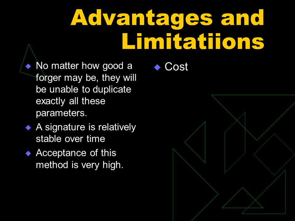 Advantages and Limitatiions  No matter how good a forger may be, they will be unable to duplicate exactly all these parameters.