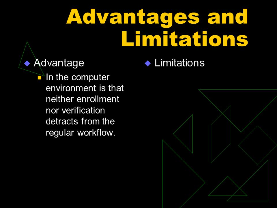 Advantages and Limitations  Advantage In the computer environment is that neither enrollment nor verification detracts from the regular workflow.