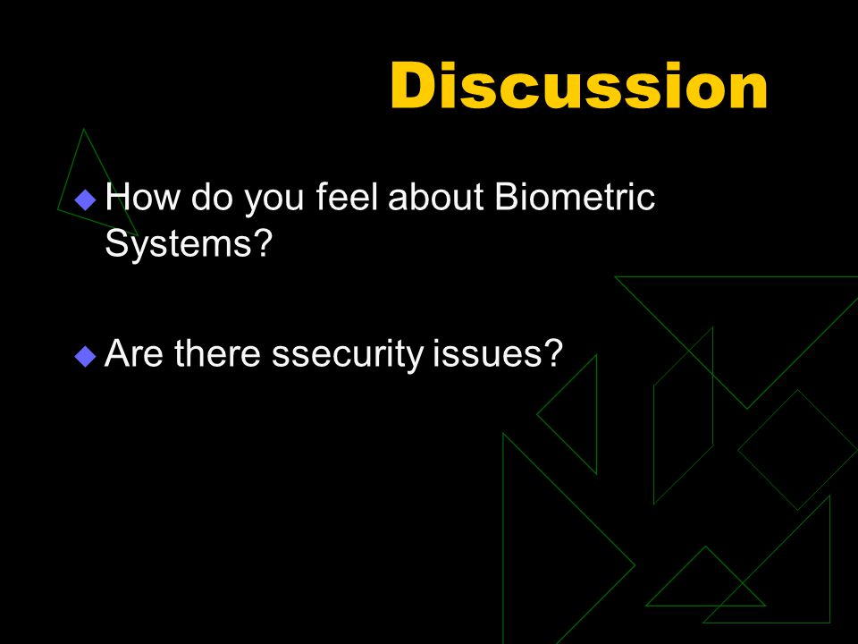 Discussion  How do you feel about Biometric Systems  Are there ssecurity issues