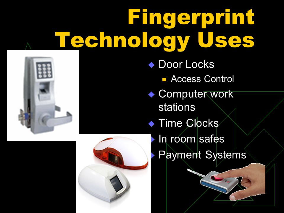 Fingerprint Technology Uses  Door Locks Access Control  Computer work stations  Time Clocks  In room safes  Payment Systems