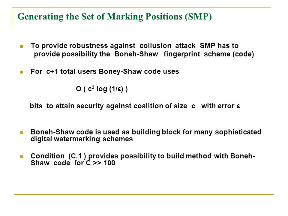 Generating the Set of Marking Positions (SMP) To provide robustness against collusion attack SMP has to provide possibility the Boneh-Shaw fingerprint scheme (code) For c+1 total users Boney-Shaw code uses O ( с 3 log (1/ε) ) bits to attain security against coalition of size c with error ε Boneh-Shaw code is used as building block for many sophisticated digital watermarking schemes Condition (C.1 ) provides possibility to build method with Boneh- Shaw code for C >> 100