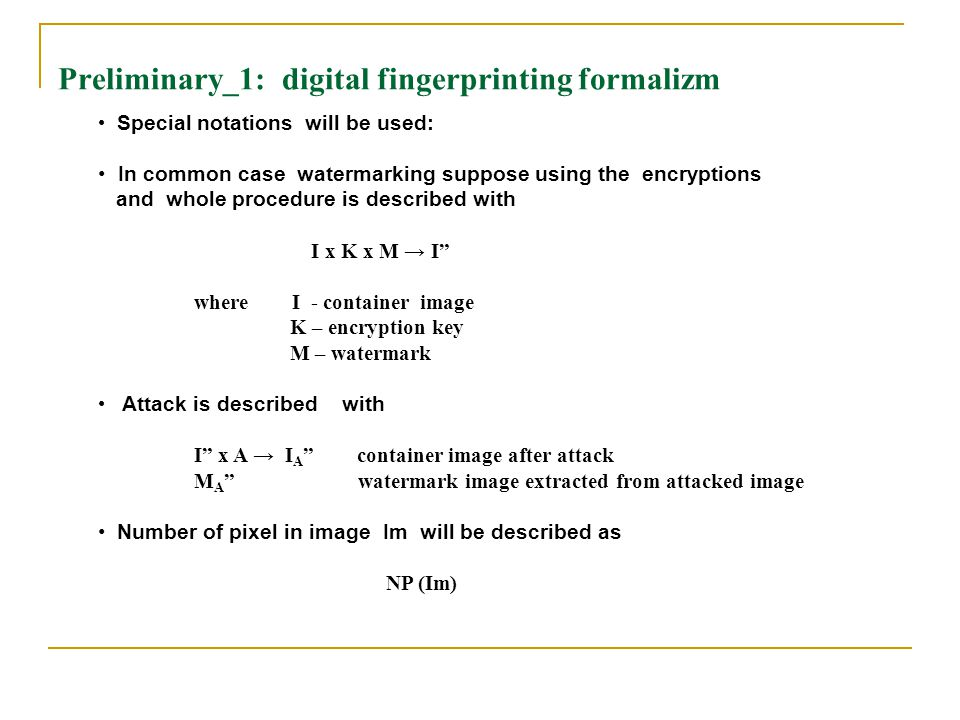 Preliminary_1: digital fingerprinting formalizm Special notations will be used: In common case watermarking suppose using the encryptions and whole procedure is described with I x K x M → I where I - container image K – encryption key M – watermark Attack is described with I x A → I A container image after attack M A watermark image extracted from attacked image Number of pixel in image Im will be described as NP (Im)