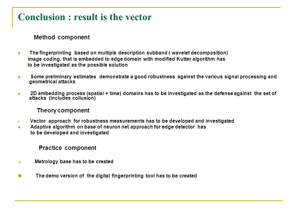 Conclusion : result is the vector Method component The fingerprinting based on multiple description subband ( wavelet decomposition) image coding, that is embedded to edge domain with modified Kutter algorithm has to be investigated as the possible solution Some preliminary estimates demonstrate a good robustness against the various signal processing and geometrical attacks 2D embedding process (spatial + time) domains has to be investigated as the defense against the set of attacks (includes collusion) Theory component Vector approach for robustness measurements has to be developed and investigated Adaptive algorithm on base of neuron net approach for edge detector has to be developed and investigated Practice component  Metrology base has to be created The demo version of the digital fingerprinting tool has to be created