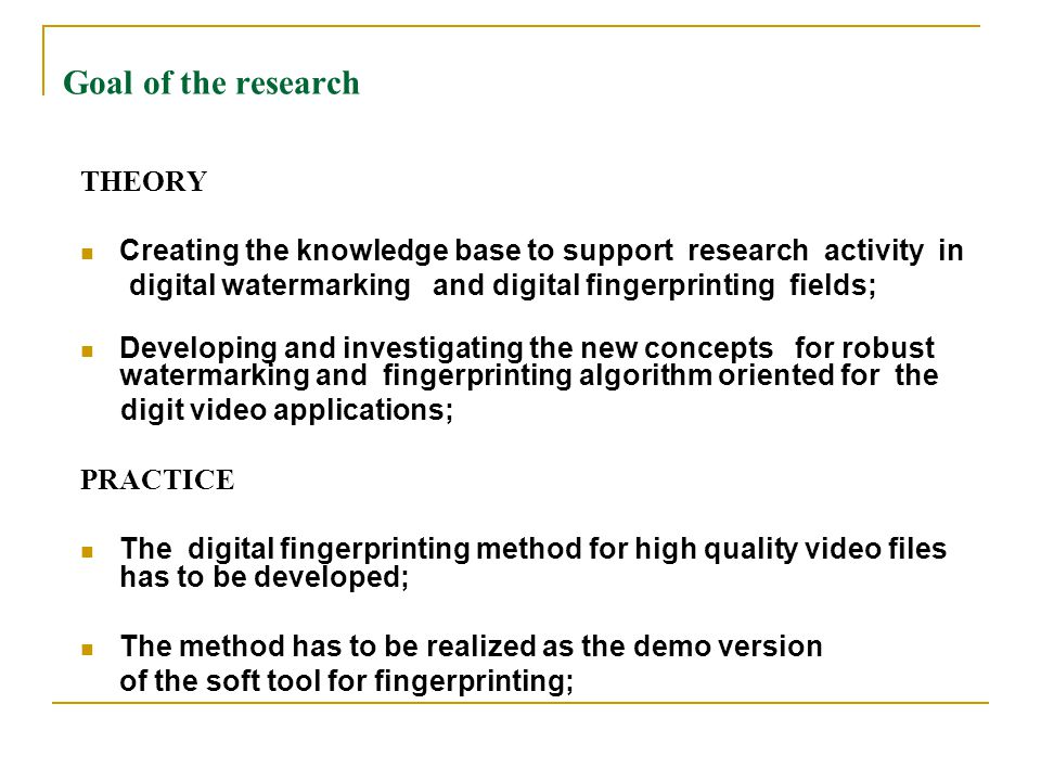 Goal of the research THEORY Creating the knowledge base to support research activity in digital watermarking and digital fingerprinting fields; Developing and investigating the new concepts for robust watermarking and fingerprinting algorithm oriented for the digit video applications; PRACTICE The digital fingerprinting method for high quality video files has to be developed; The method has to be realized as the demo version of the soft tool for fingerprinting;