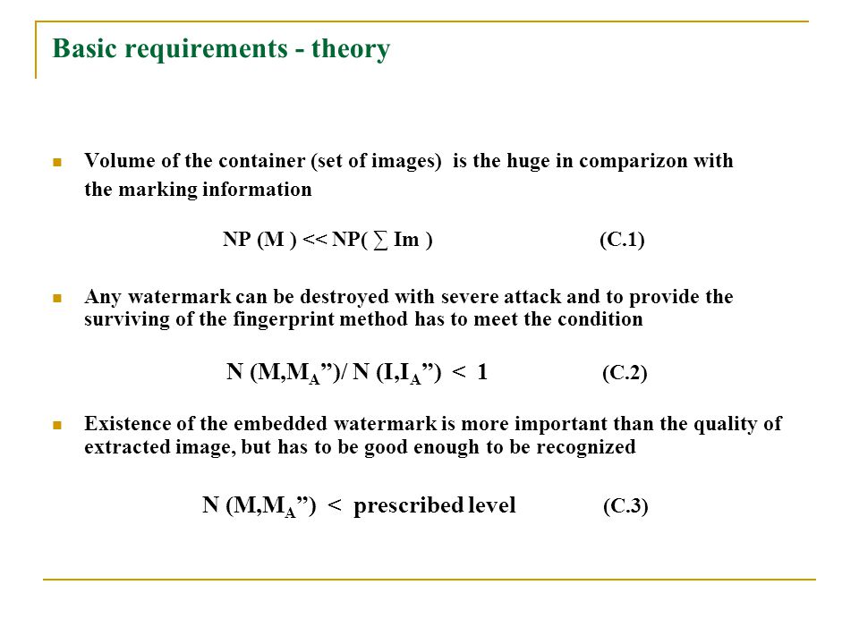 Basic requirements - theory Volume of the container (set of images) is the huge in comparizon with the marking information NP (M ) << NP( ∑ Im ) (C.1) Any watermark can be destroyed with severe attack and to provide the surviving of the fingerprint method has to meet the condition N (M,M A )/ N (I,I A ) < 1 (C.2) Existence of the embedded watermark is more important than the quality of extracted image, but has to be good enough to be recognized N (M,M A ) < prescribed level (C.3)