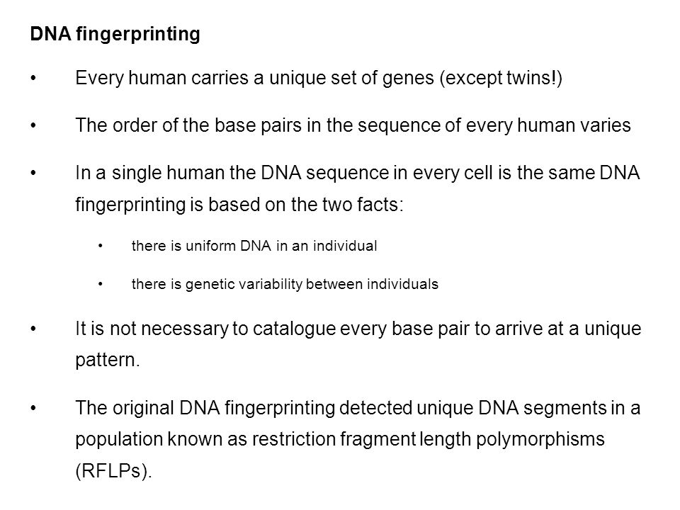DNA fingerprinting Every human carries a unique set of genes (except twins!) The order of the base pairs in the sequence of every human varies In a single human the DNA sequence in every cell is the same DNA fingerprinting is based on the two facts: there is uniform DNA in an individual there is genetic variability between individuals It is not necessary to catalogue every base pair to arrive at a unique pattern.
