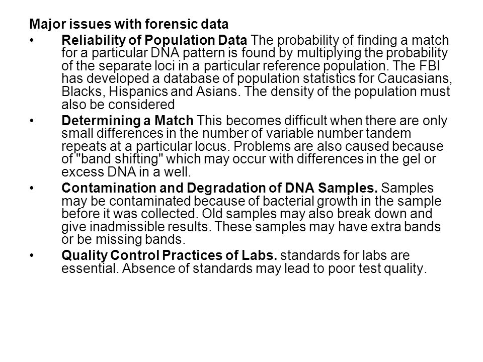 Major issues with forensic data Reliability of Population Data The probability of finding a match for a particular DNA pattern is found by multiplying the probability of the separate loci in a particular reference population.